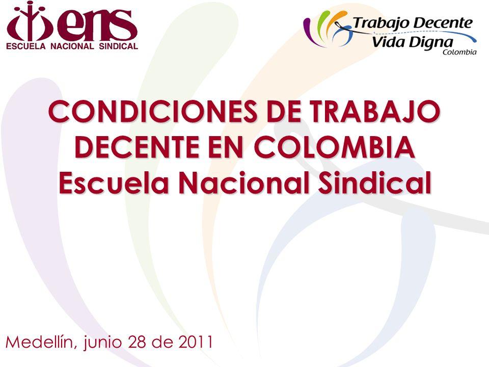CONDICIONES DE TRABAJO DECENTE EN COLOMBIA Escuela Nacional Sindical Medellín, junio 28 de 2011