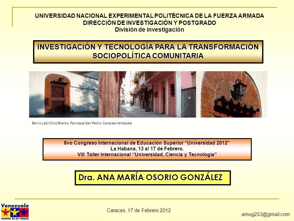Dra. ANA MARÍA OSORIO GONZÁLEZ amog253@gmail.com INVESTIGACIÓN Y TECNOLOGÍA PARA LA TRANSFORMACIÓN SOCIOPOLÍTICA COMUNITARIA Caracas, 17 de Febrero 20