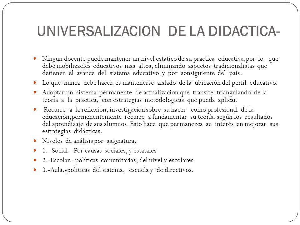 UNIVERSALIZACION DE LA DIDACTICA- Ningun docente puede mantener un nivel estatico de su practica educativa,por lo que debe mobilizaeles educativos mas