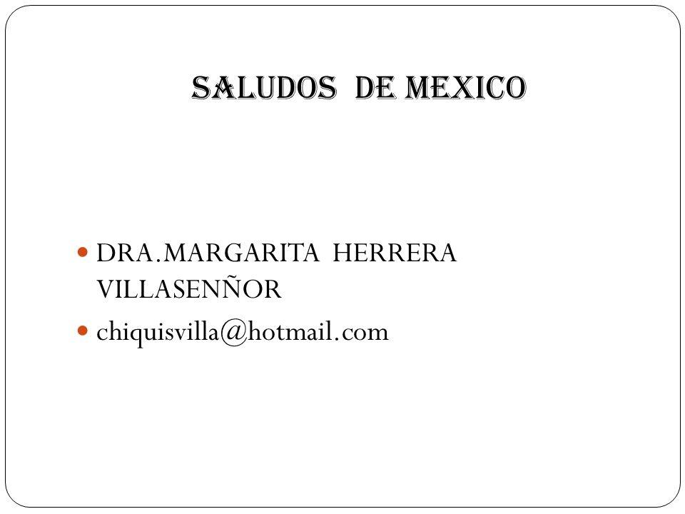 SALUDOS DE MEXICO DRA.MARGARITA HERRERA VILLASENÑOR chiquisvilla@hotmail.com