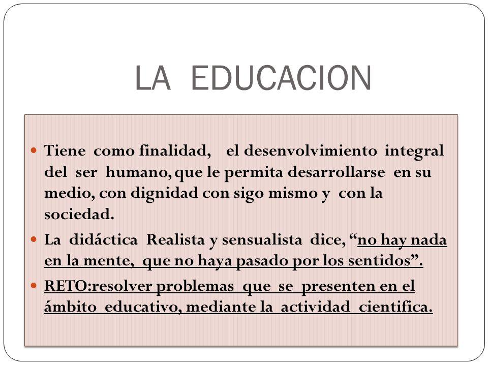 LA EDUCACION Tiene como finalidad, el desenvolvimiento integral del ser humano, que le permita desarrollarse en su medio, con dignidad con sigo mismo