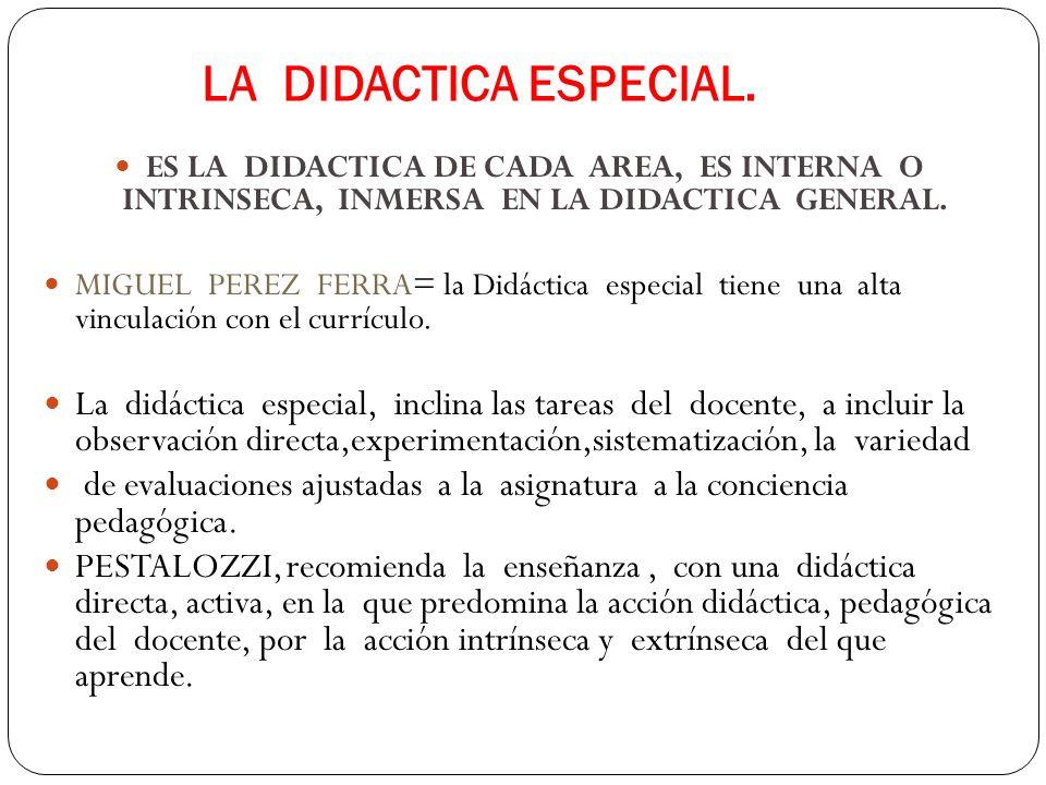 LA DIDACTICA ESPECIAL. ES LA DIDACTICA DE CADA AREA, ES INTERNA O INTRINSECA, INMERSA EN LA DIDACTICA GENERAL. MIGUEL PEREZ FERRA= la Didáctica especi