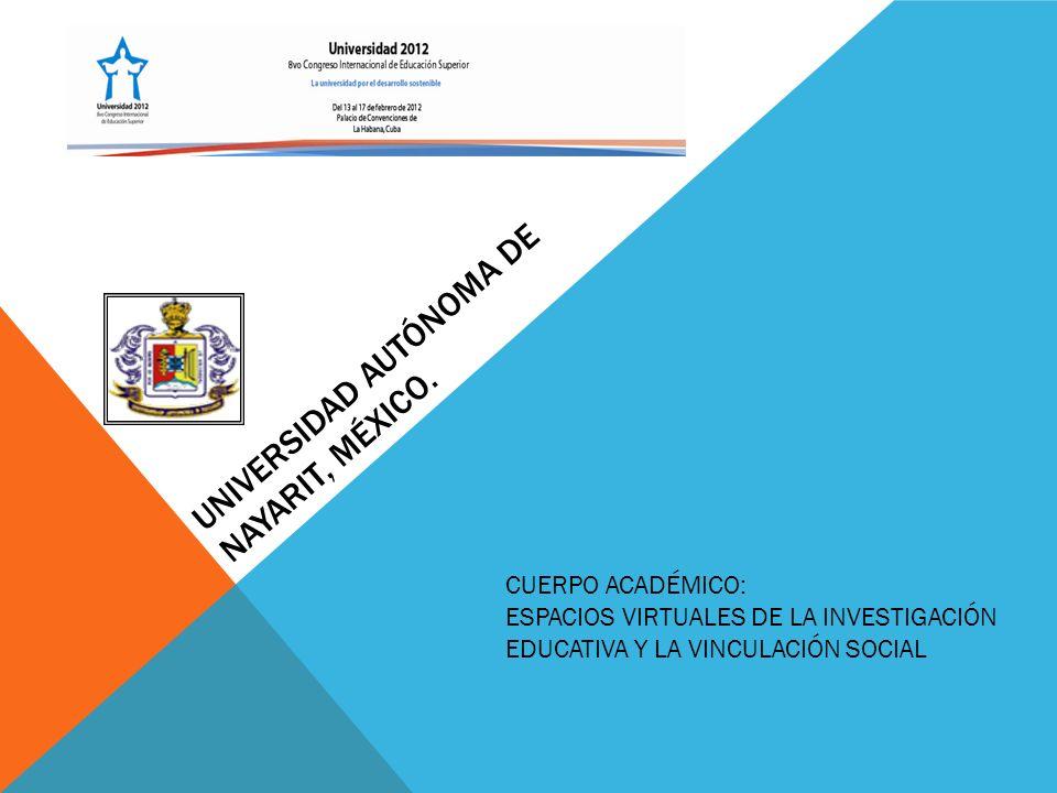 UNIVERSIDAD AUTÓNOMA DE NAYARIT, MÉXICO. CUERPO ACADÉMICO: ESPACIOS VIRTUALES DE LA INVESTIGACIÓN EDUCATIVA Y LA VINCULACIÓN SOCIAL