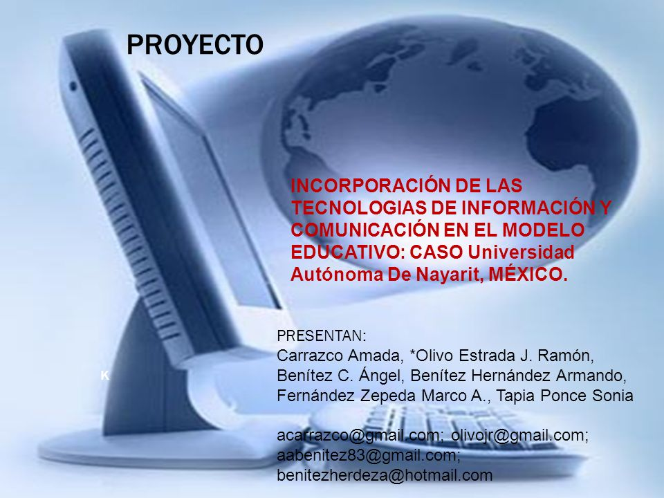 K INCORPORACIÓN DE LAS TECNOLOGIAS DE INFORMACIÓN Y COMUNICACIÓN EN EL MODELO EDUCATIVO: CASO Universidad Autónoma De Nayarit, MÉXICO. PROYECTO PRESEN