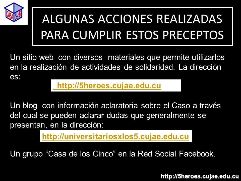 ALGUNAS ACCIONES REALIZADAS PARA CUMPLIR ESTOS PRECEPTOS http://5heroes.cujae.edu.cu Un sitio web con diversos materiales que permite utilizarlos en la realización de actividades de solidaridad.