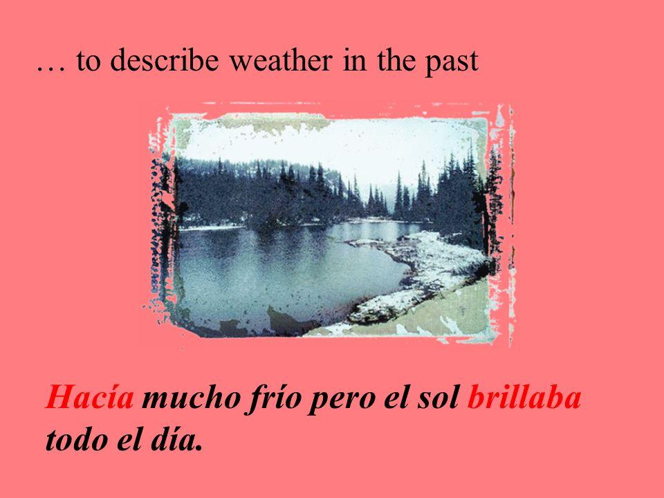 … to describe weather in the past Hacía mucho frío pero el sol brillaba todo el día.