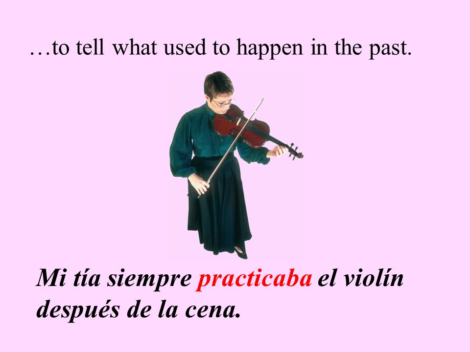 …to tell what used to happen in the past. Mi tía siempre practicaba el violín después de la cena.