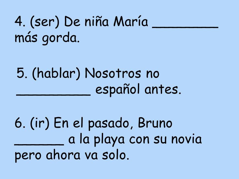 4. (ser) De niña María ________ más gorda. 5. (hablar) Nosotros no _________ español antes.