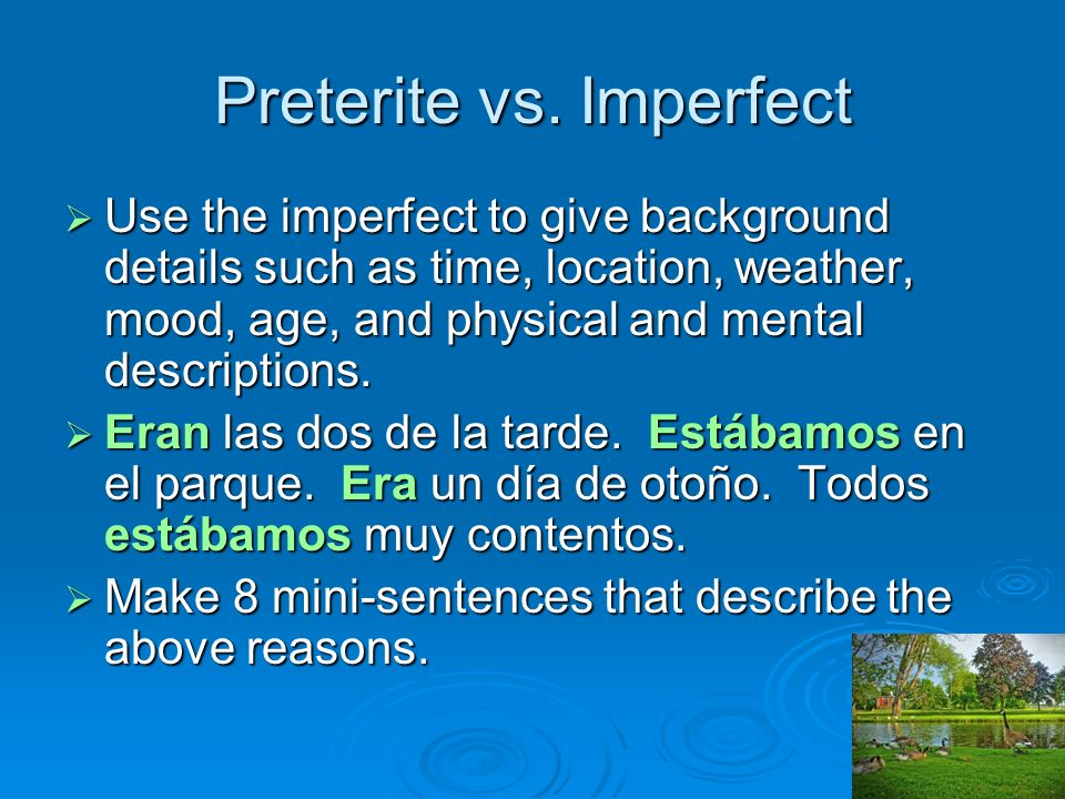 Preterite vs. Imperfect Use the imperfect to give background details such as time, location, weather, mood, age, and physical and mental descriptions.
