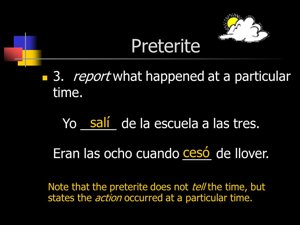 Preterite 3. report what happened at a particular time.