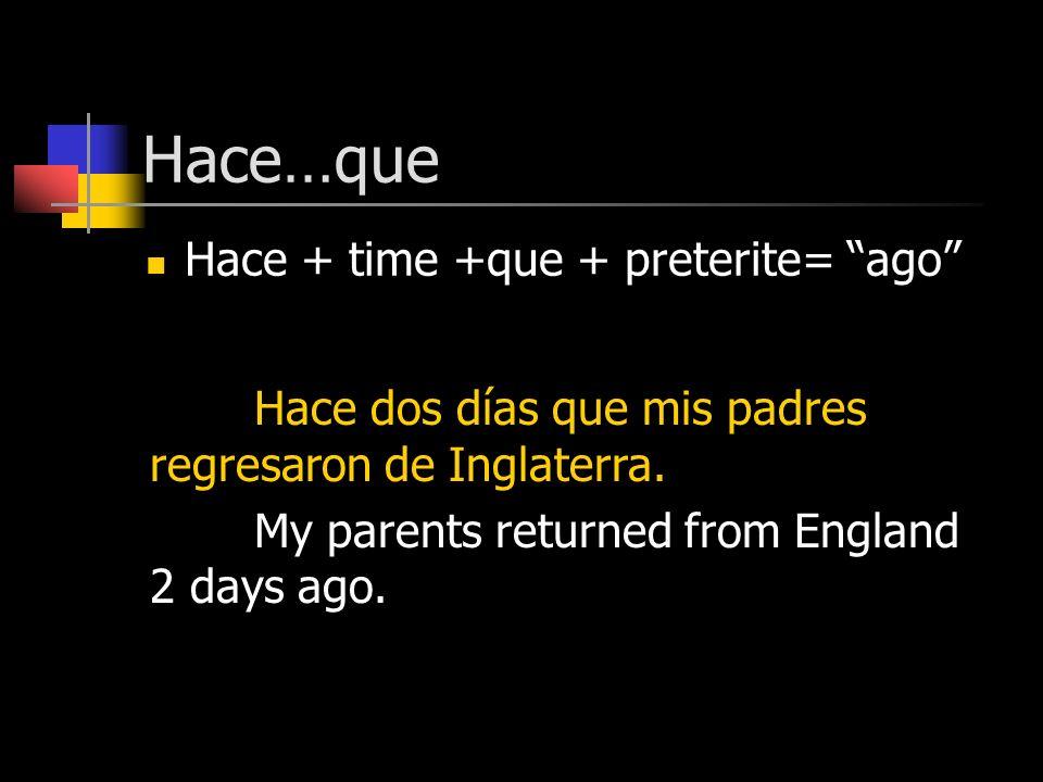Hace…que Hace + time +que + preterite= ago Hace dos días que mis padres regresaron de Inglaterra. My parents returned from England 2 days ago.