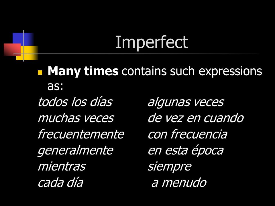 Imperfect Many times contains such expressions as: todos los díasalgunas veces muchas vecesde vez en cuando frecuentementecon frecuencia generalmenteen esta época mientras siempre cada día a menudo