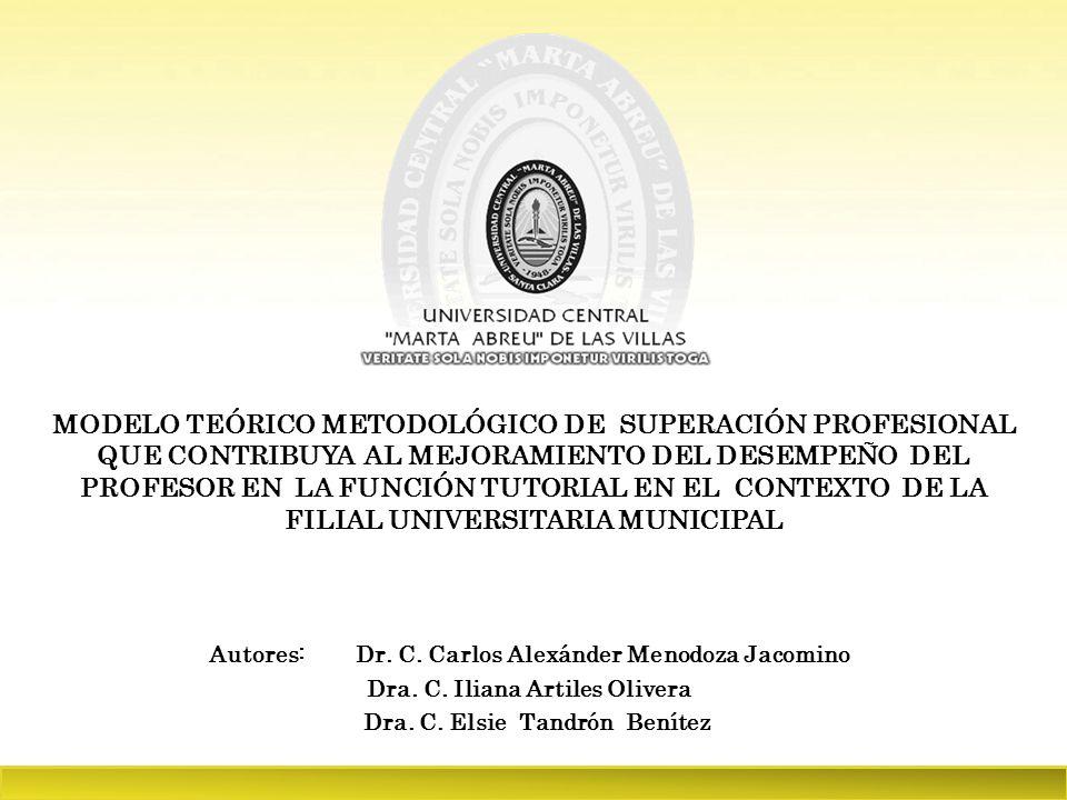 MODELO TEÓRICO METODOLÓGICO DE SUPERACIÓN PROFESIONAL QUE CONTRIBUYA AL MEJORAMIENTO DEL DESEMPEÑO DEL PROFESOR EN LA FUNCIÓN TUTORIAL EN EL CONTEXTO DE LA FILIAL UNIVERSITARIA MUNICIPAL Autores: Dr.