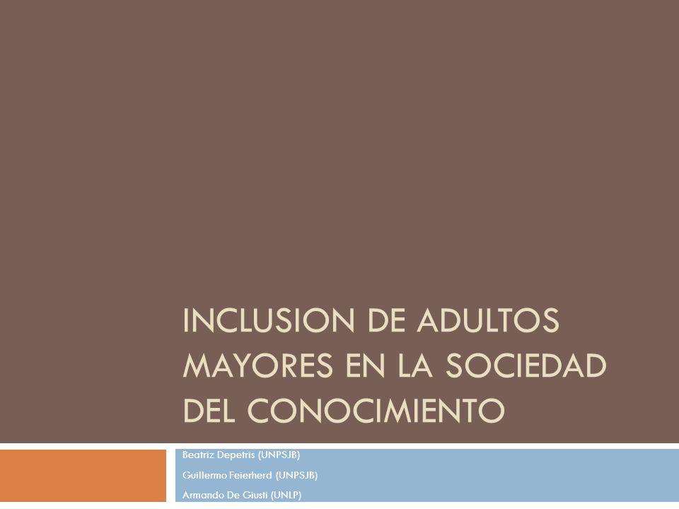 INCLUSION DE ADULTOS MAYORES EN LA SOCIEDAD DEL CONOCIMIENTO Beatriz Depetris (UNPSJB) Guillermo Feierherd (UNPSJB) Armando De Giusti (UNLP)