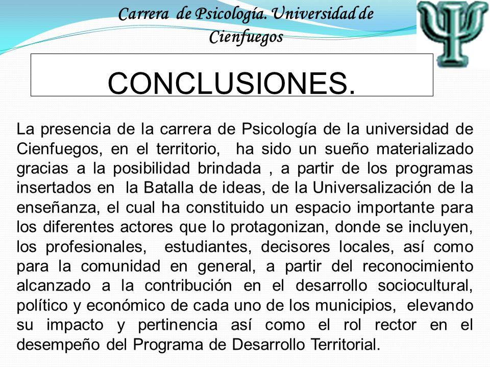 Carrera de Psicología. Universidad de Cienfuegos CONCLUSIONES. La presencia de la carrera de Psicología de la universidad de Cienfuegos, en el territo
