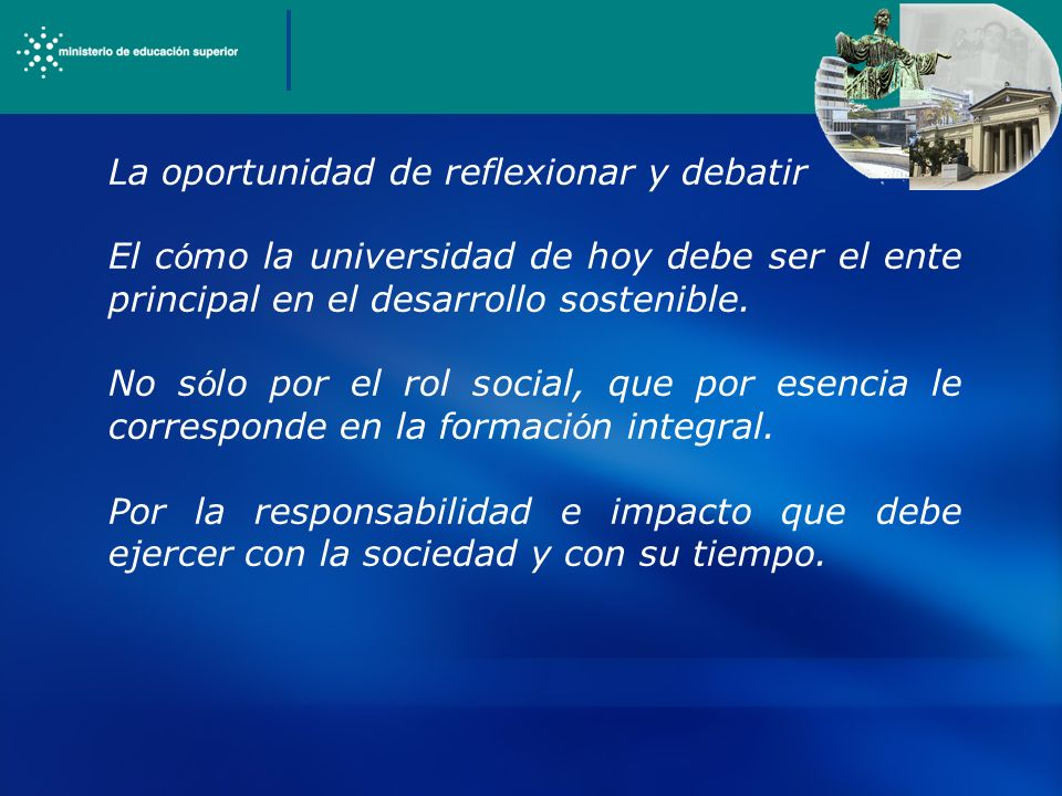 La oportunidad de reflexionar y debatir El c ó mo la universidad de hoy debe ser el ente principal en el desarrollo sostenible.