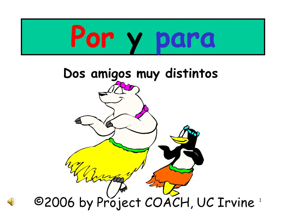 1 Por y para Dos amigos muy distintos ©2006 by Project COACH, UC Irvine