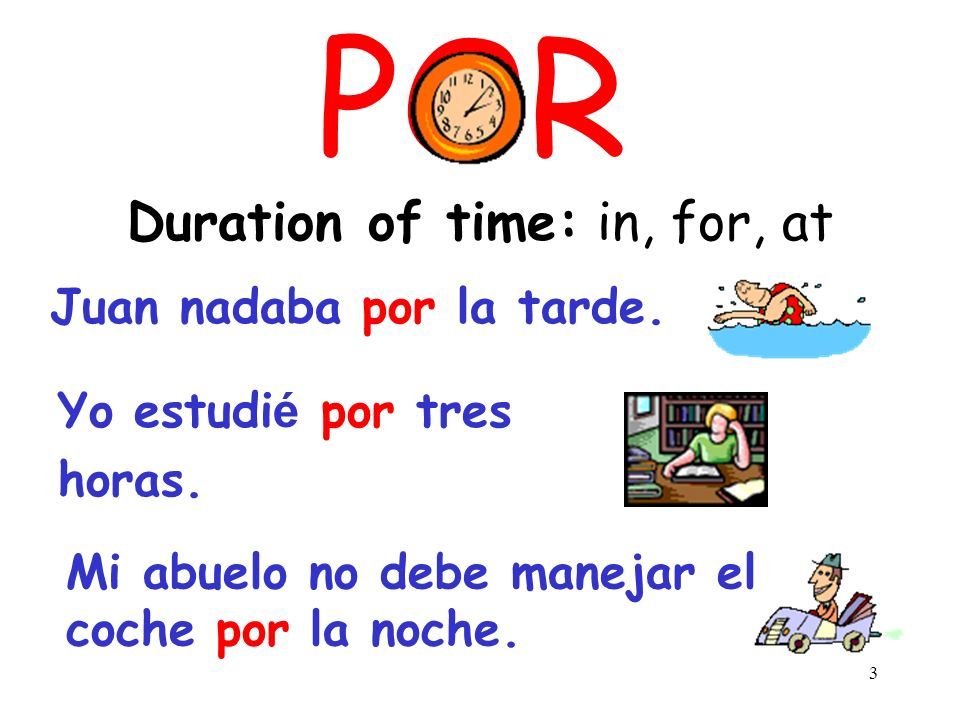 3 POR Duration of time: in, for, at Yo estudi é por tres horas.