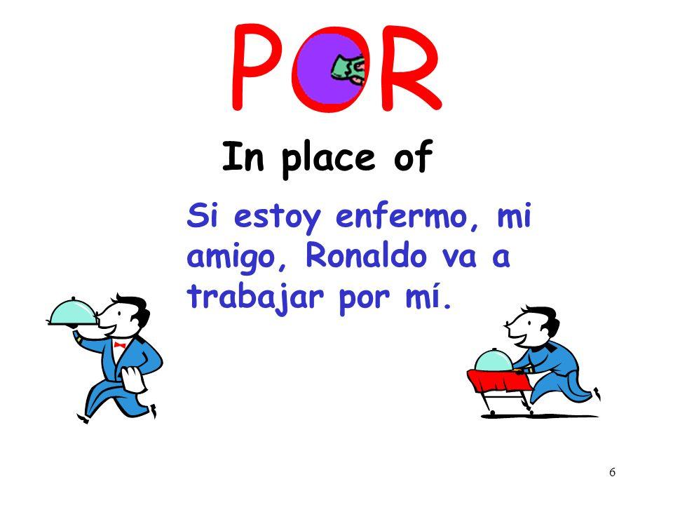 6 POR In place of Si estoy enfermo, mi amigo, Ronaldo va a trabajar por m ί.