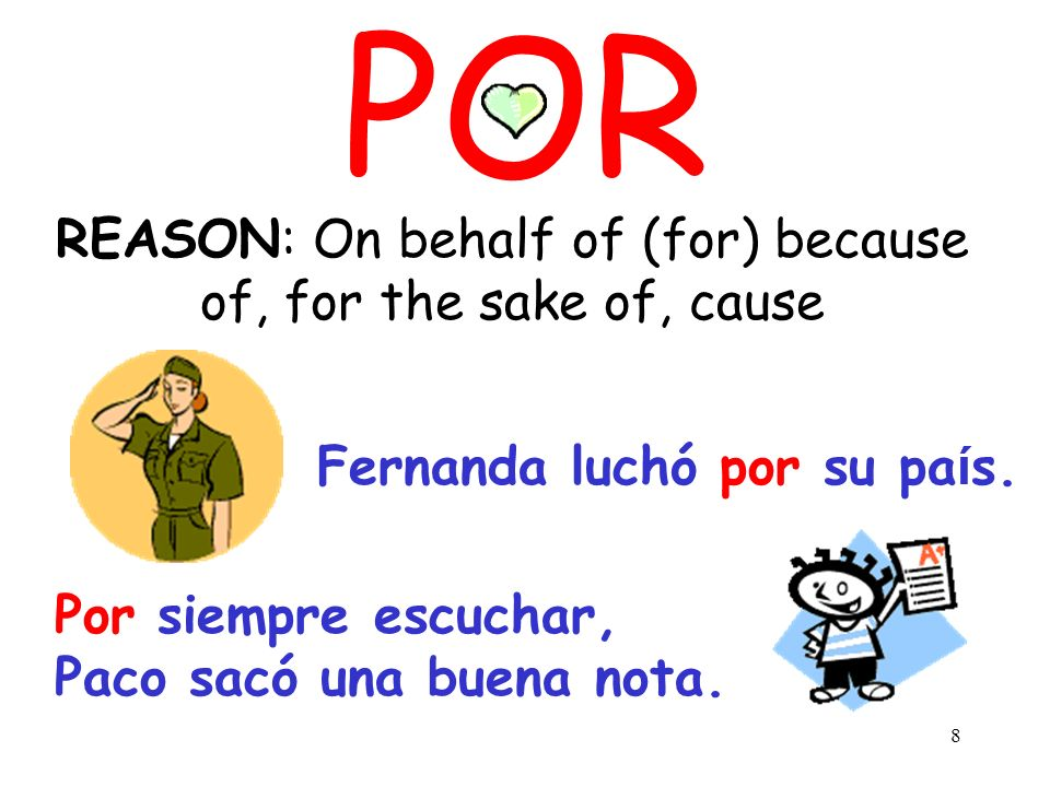 8 POR REASON: On behalf of (for) because of, for the sake of, cause Fernanda luchó por su pa ί s.