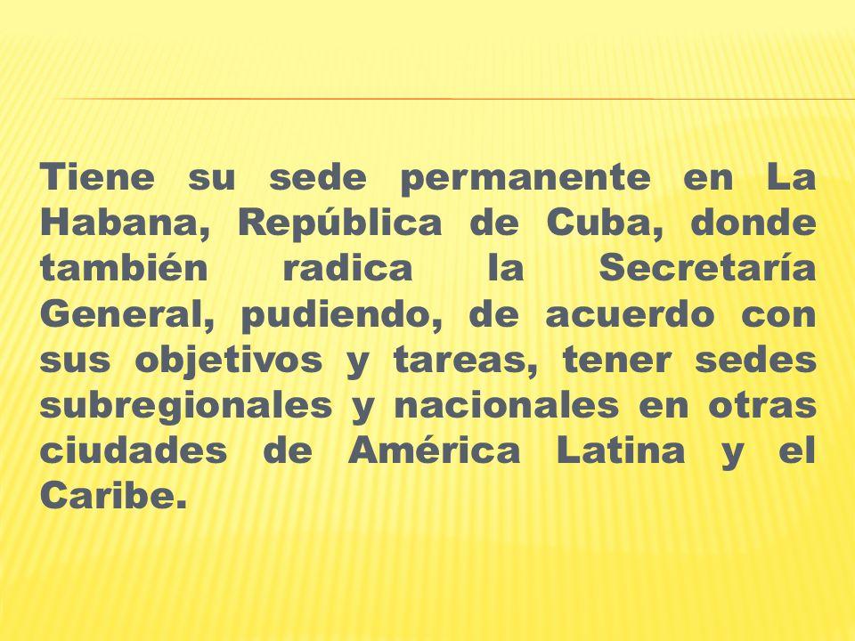 Tiene su sede permanente en La Habana, República de Cuba, donde también radica la Secretaría General, pudiendo, de acuerdo con sus objetivos y tareas,