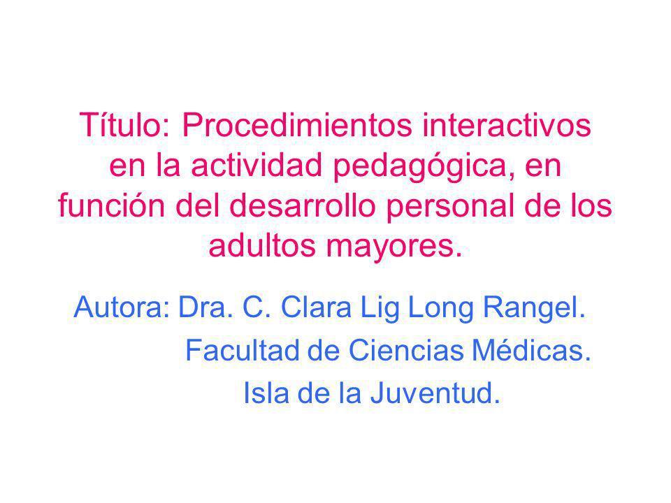 Título: Procedimientos interactivos en la actividad pedagógica, en función del desarrollo personal de los adultos mayores. Autora: Dra. C. Clara Lig L