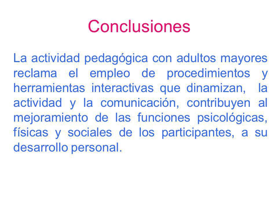 Conclusiones La actividad pedagógica con adultos mayores reclama el empleo de procedimientos y herramientas interactivas que dinamizan, la actividad y