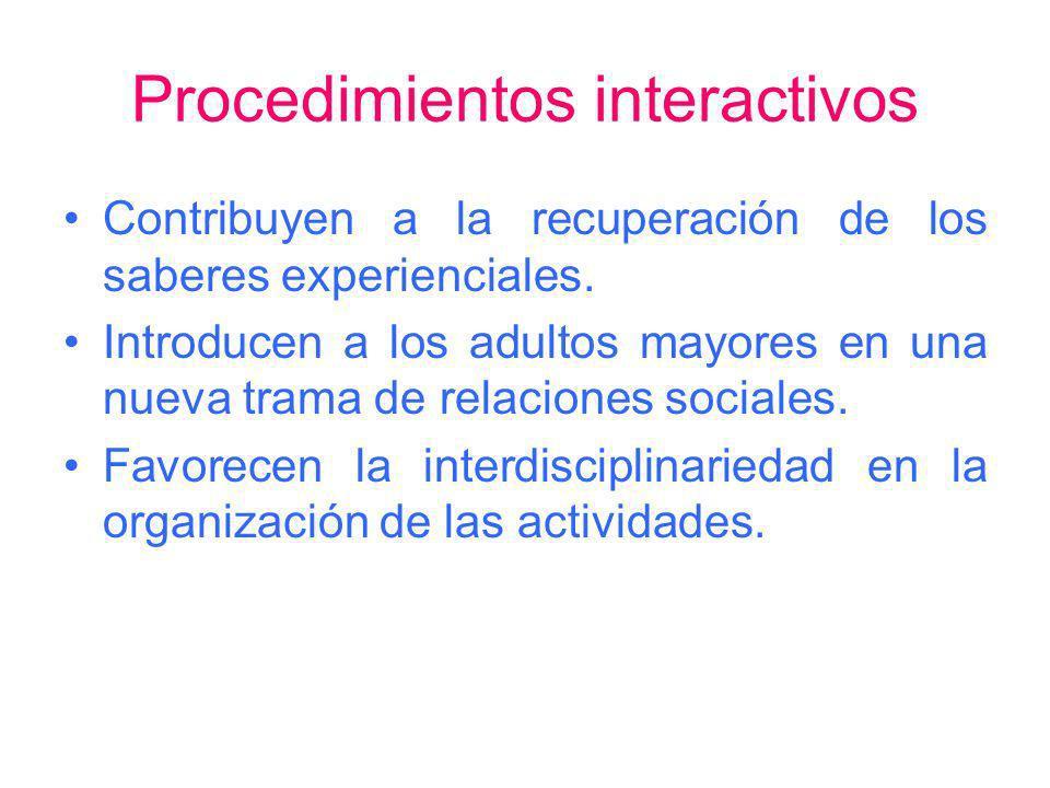 Procedimientos interactivos Contribuyen a la recuperación de los saberes experienciales. Introducen a los adultos mayores en una nueva trama de relaci
