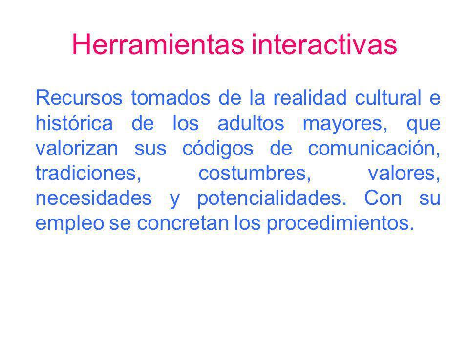 Herramientas interactivas Recursos tomados de la realidad cultural e histórica de los adultos mayores, que valorizan sus códigos de comunicación, trad