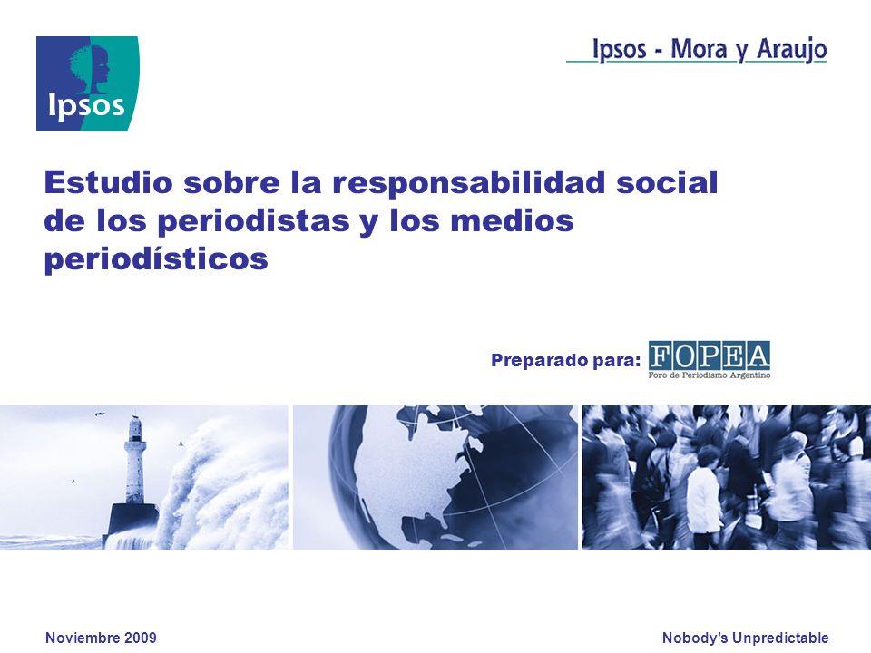 Nobodys Unpredictable Noviembre 2009 Estudio sobre la responsabilidad social de los periodistas y los medios periodísticos Preparado para:
