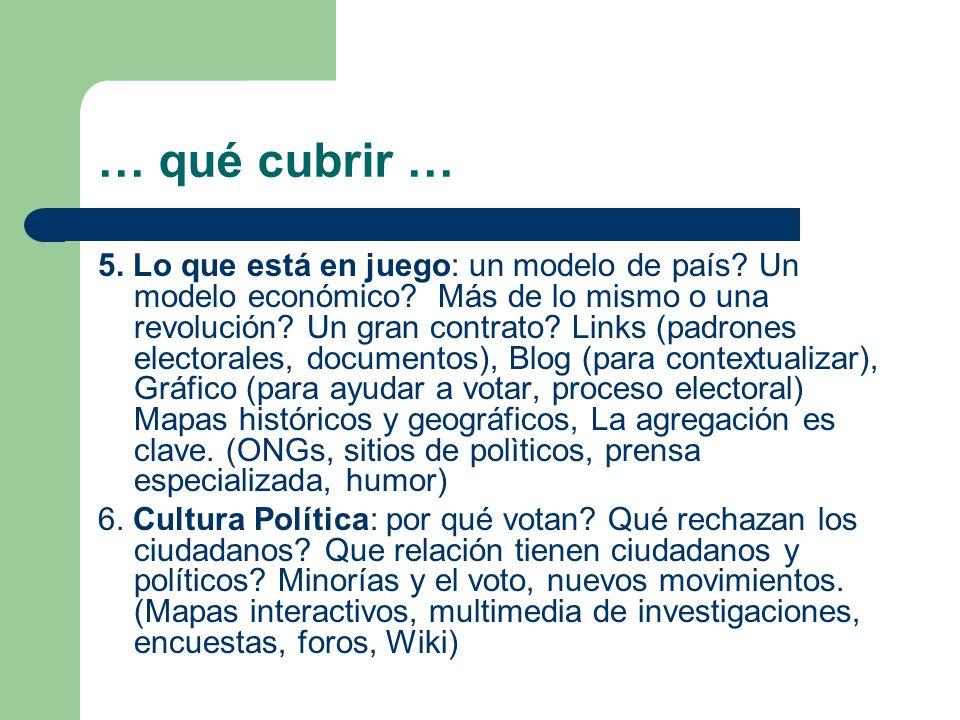 … qué cubrir … 5. Lo que está en juego: un modelo de país? Un modelo económico? Más de lo mismo o una revolución? Un gran contrato? Links (padrones el