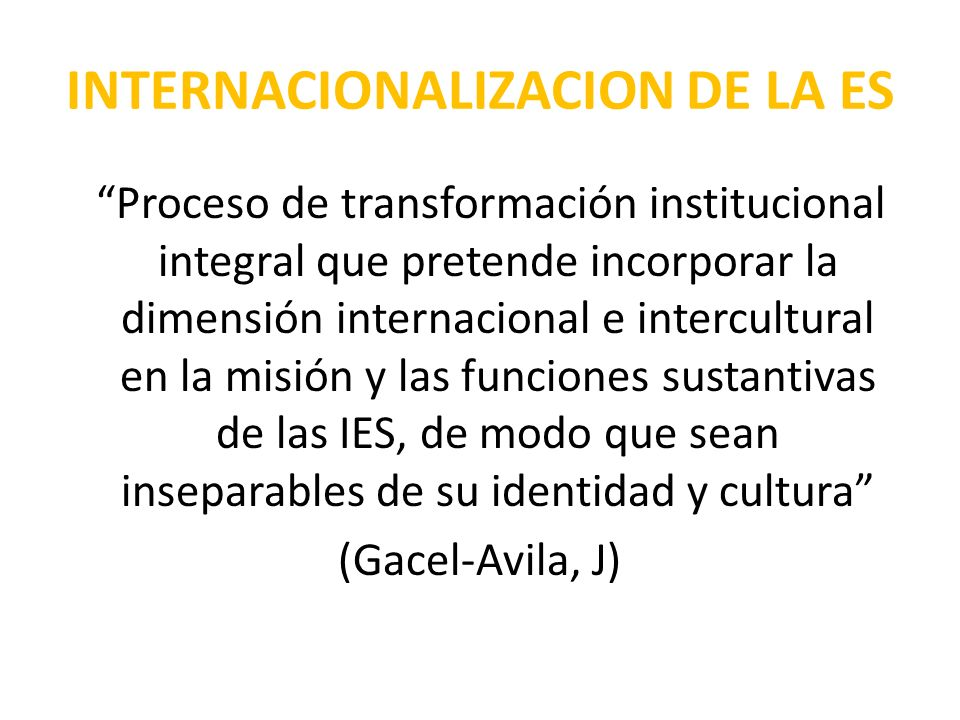 Proceso de transformación institucional integral que pretende incorporar la dimensión internacional e intercultural en la misión y las funciones sustantivas de las IES, de modo que sean inseparables de su identidad y cultura (Gacel-Avila, J)