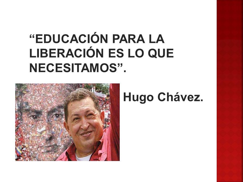 EDUCACIÓN PARA LA LIBERACIÓN ES LO QUE NECESITAMOS. Hugo Chávez.