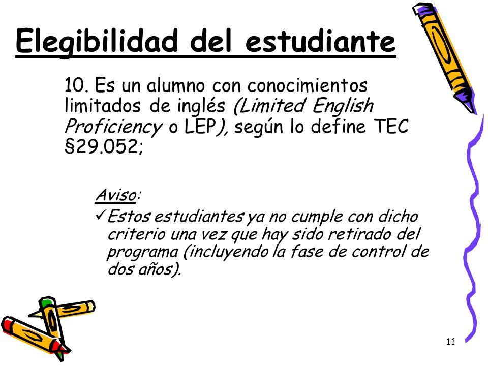 11 Elegibilidad del estudiante 10. Es un alumno con conocimientos limitados de inglés (Limited English Proficiency o LEP), según lo define TEC §29.052