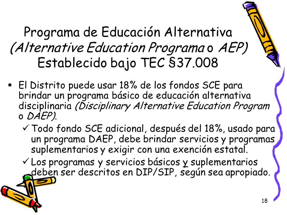 18 Programa de Educación Alternativa (Alternative Education Programa o AEP) Establecido bajo TEC §37.008 El Distrito puede usar 18% de los fondos SCE