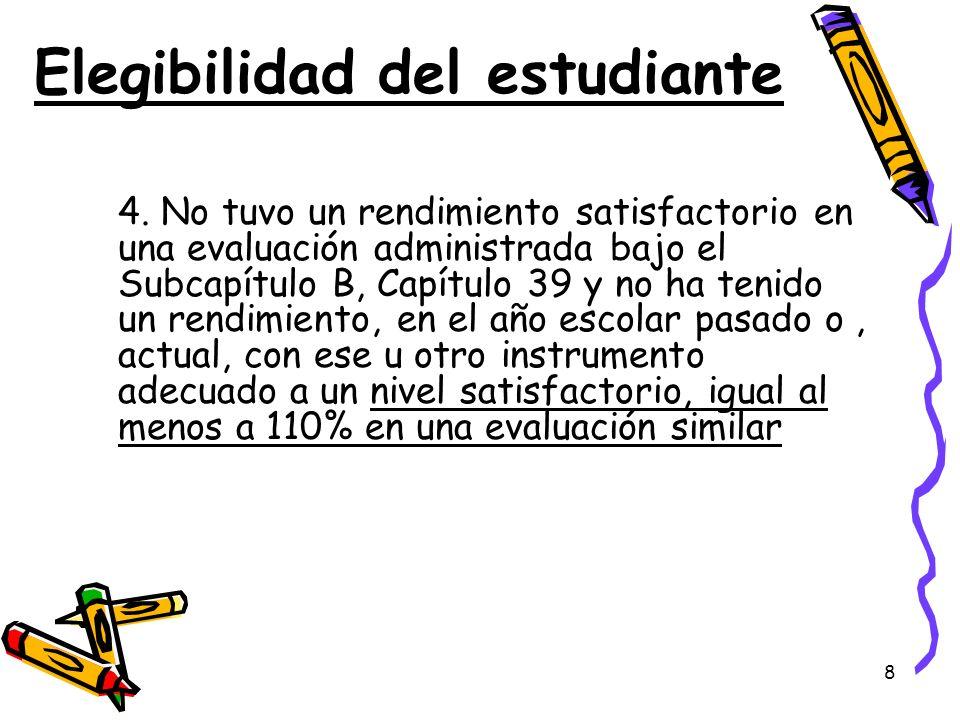 8 Elegibilidad del estudiante 4. No tuvo un rendimiento satisfactorio en una evaluación administrada bajo el Subcapítulo B, Capítulo 39 y no ha tenido