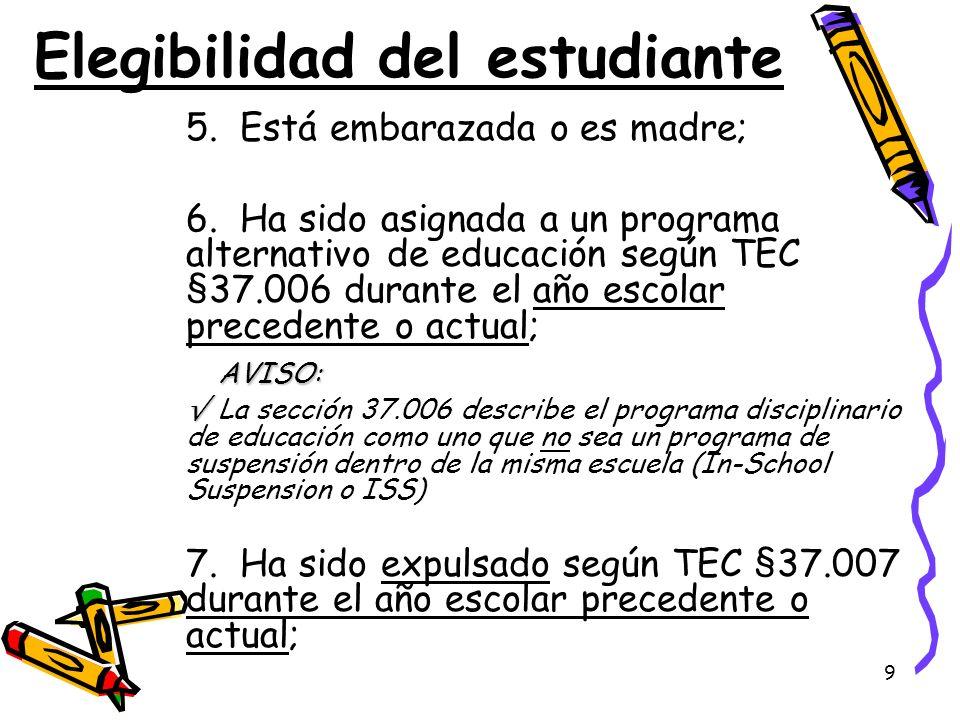 9 Elegibilidad del estudiante 5. Está embarazada o es madre; 6. Ha sido asignada a un programa alternativo de educación según TEC §37.006 durante el a