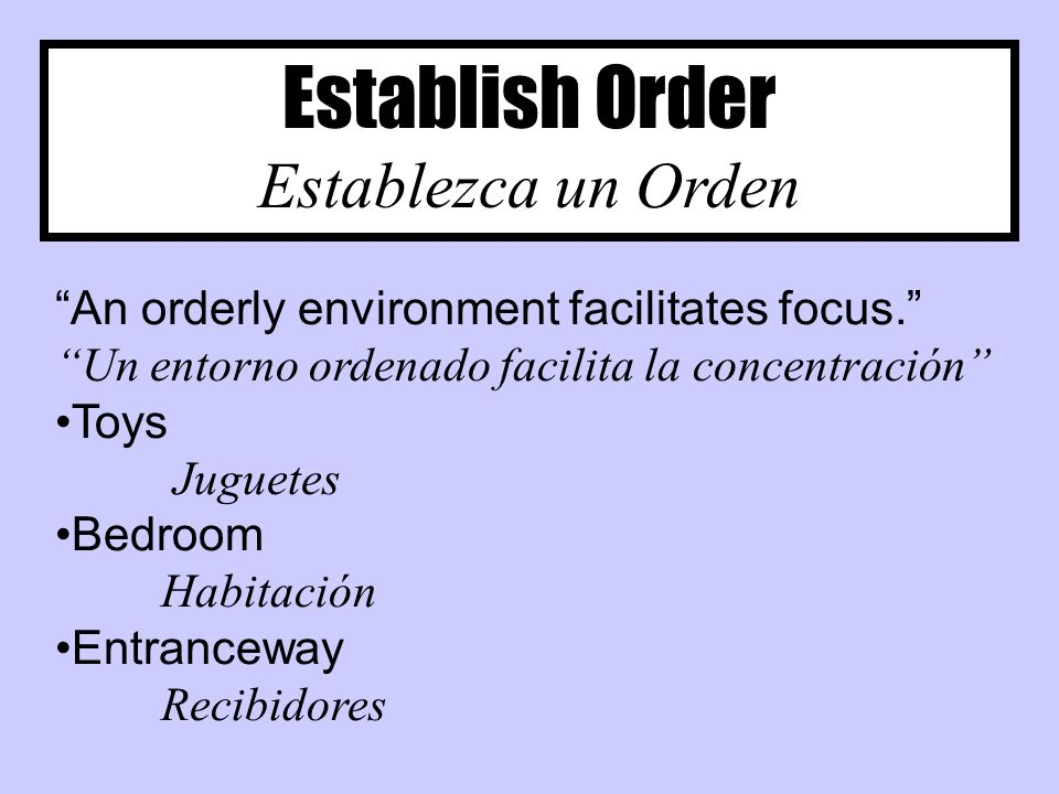 Establish Order Establezca un Orden An orderly environment facilitates focus.