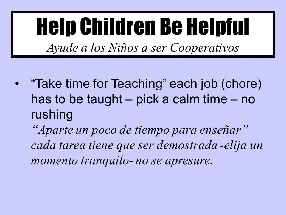 Help Children Be Helpful Ayude a los Niños a ser Cooperativos Take time for Teaching each job (chore) has to be taught – pick a calm time – no rushing