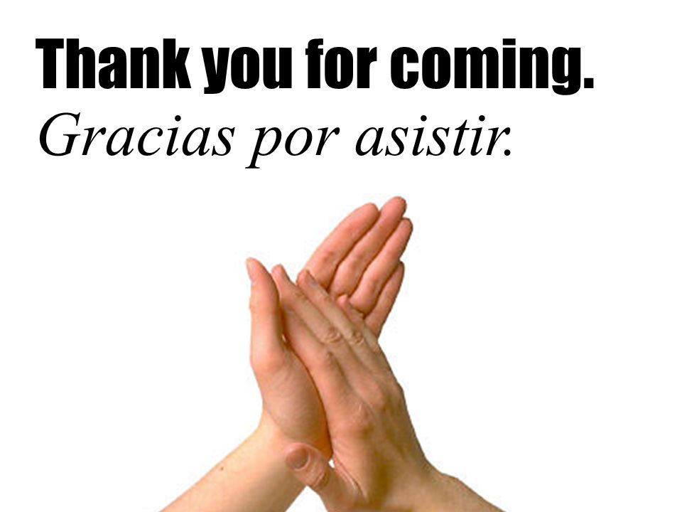 Thank you for coming. Gracias por asistir.