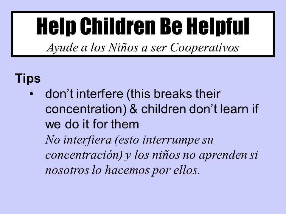 Help Children Be Helpful Ayude a los Niños a ser Cooperativos Tips dont interfere (this breaks their concentration) & children dont learn if we do it for them No interfiera (esto interrumpe su concentración) y los niños no aprenden si nosotros lo hacemos por ellos.