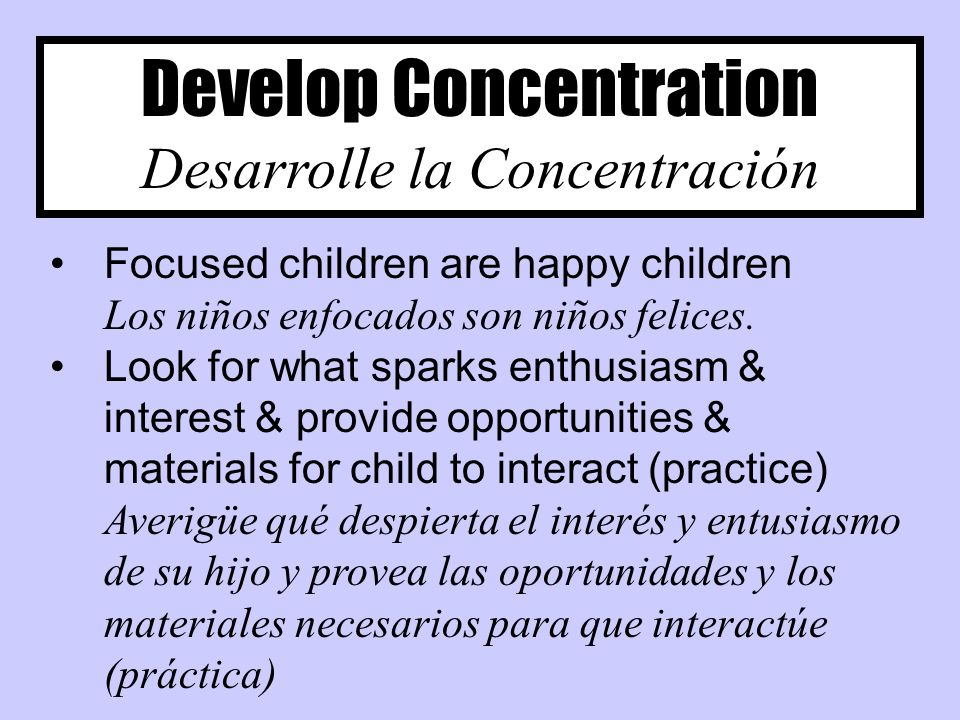 Develop Concentration Desarrolle la Concentración Focused children are happy children Los niños enfocados son niños felices.