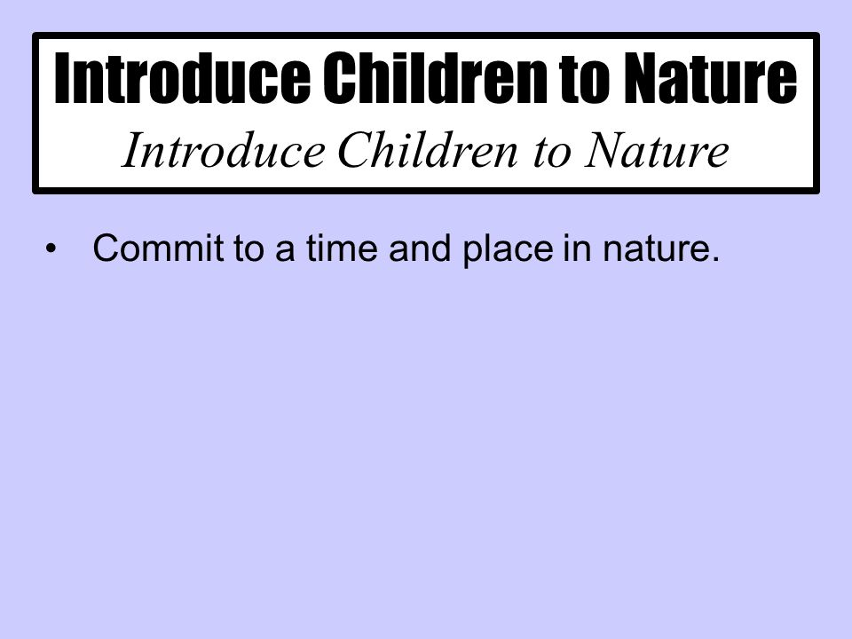 Introduce Children to Nature Commit to a time and place in nature.