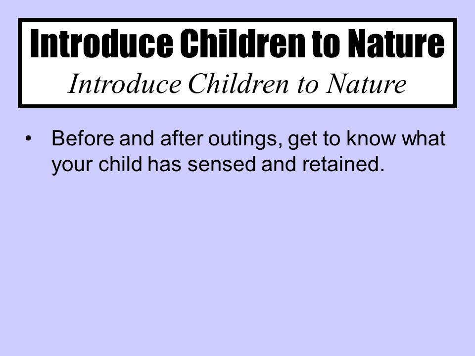 Introduce Children to Nature Before and after outings, get to know what your child has sensed and retained.