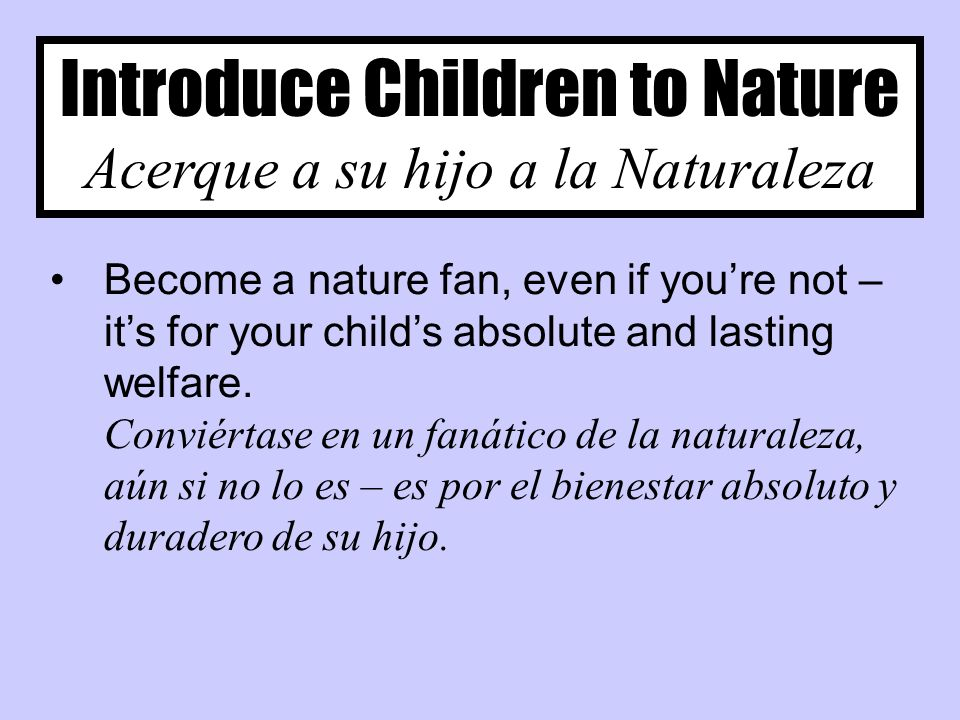 Introduce Children to Nature Acerque a su hijo a la Naturaleza Become a nature fan, even if youre not – its for your childs absolute and lasting welfare.
