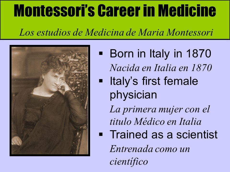 Montessoris Career in Medicine Los estudios de Medicina de Maria Montessori Born in Italy in 1870 Nacida en Italia en 1870 Italys first female physici