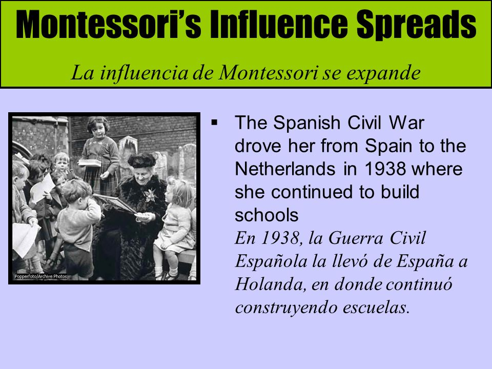 Montessoris Influence Spreads La influencia de Montessori se expande The Spanish Civil War drove her from Spain to the Netherlands in 1938 where she continued to build schools En 1938, la Guerra Civil Española la llevó de España a Holanda, en donde continuó construyendo escuelas.