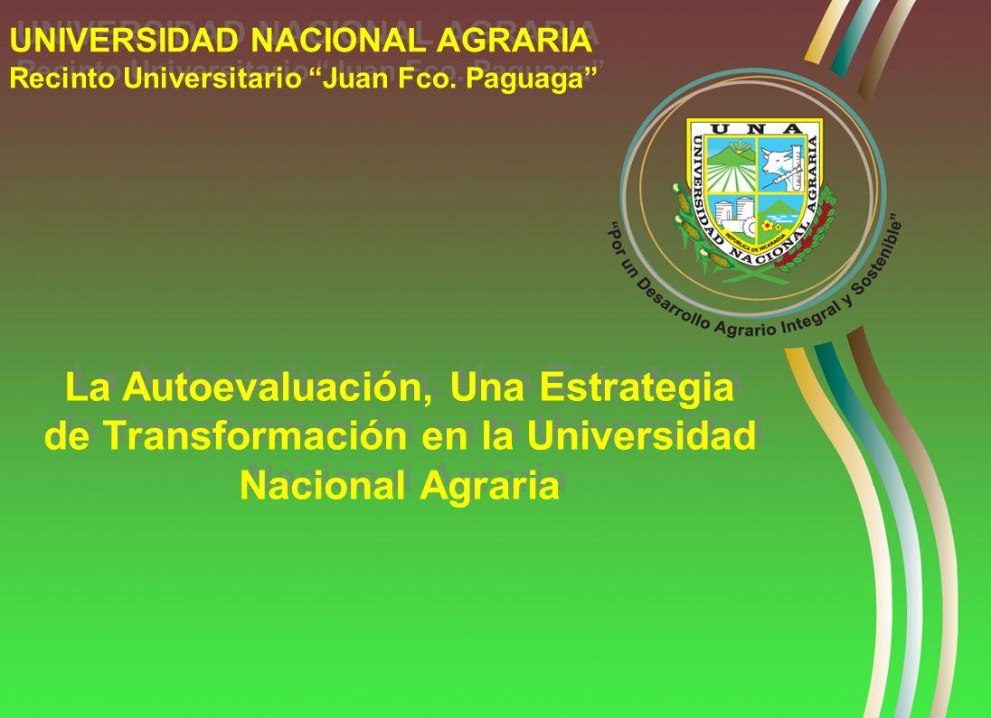 La Autoevaluación, Una Estrategia de Transformación en la Universidad Nacional Agraria UNIVERSIDAD NACIONAL AGRARIA Recinto Universitario Juan Fco. Pa
