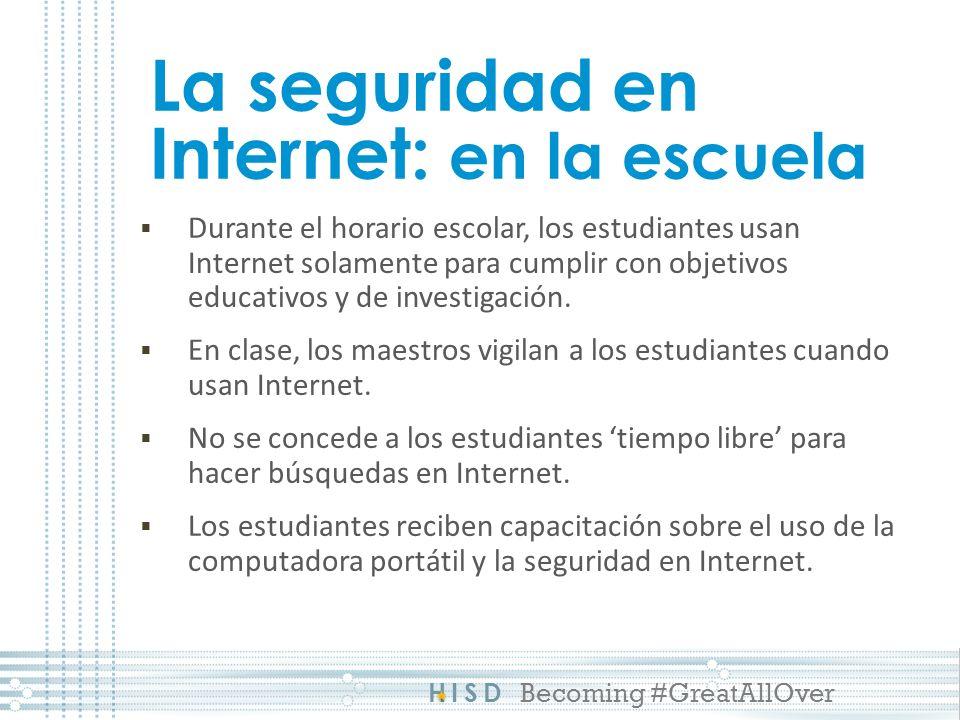 HISD Becoming #GreatAllOver La seguridad en Internet: en la escuela Durante el horario escolar, los estudiantes usan Internet solamente para cumplir con objetivos educativos y de investigación.