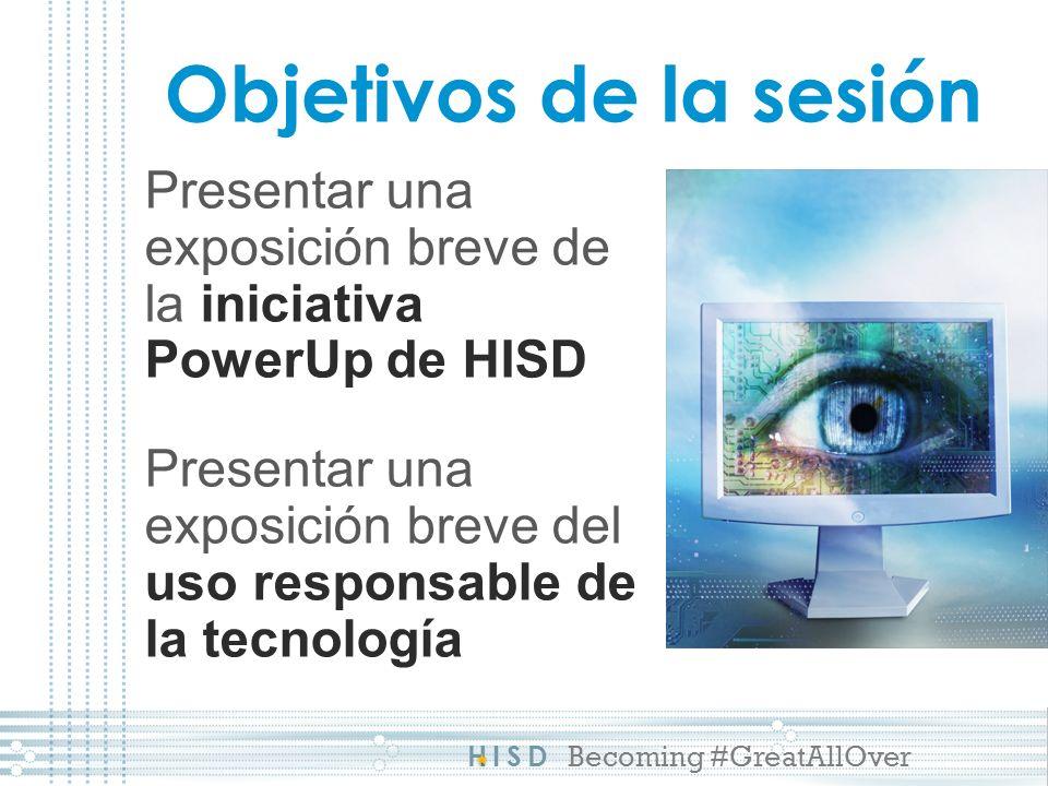 HISD Becoming #GreatAllOver Objetivos de la sesión Presentar una exposición breve de la iniciativa PowerUp de HISD Presentar una exposición breve del uso responsable de la tecnología
